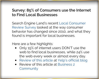 Survey: 85% of Consumers use the Internet to Find Local Businesses  Search Engine Land's recent Local Consumer Review Survey looked at the way consumer behavior has changed since 2010, and what they found is important for local businesses.  Here are a few highlights: •	Only 15% of internet users DON'T use the web to find local businesses, while 24% use the web every week or almost every day. •	Review of this article at Yelp's official blog •	Review of this article at Business 2 Community