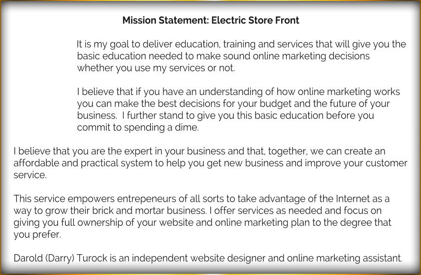 Mission Statement: Electric Store Front  It is my goal to deliver education, training and services that will give you the basic education needed to make sound online marketing decisions whether you use my services or not.  I believe that if you have an understanding of how online marketing works you can make the best decisions for your budget and the future of your business.  I further stand to give you this basic education before you commit to spending a dime.  I believe that you are the expert in your business and that, together, we can create an affordable and practical system to help you get new business and improve your customer service.   This service empowers entrepeneurs of all sorts to take advantage of the Internet as a way to grow their brick and mortar business. I offer services as needed and focus on giving you full ownership of your website and online marketing plan to the degree that you prefer.  Darold (Darry) Turock is an independent website designer and online marketing assistant.