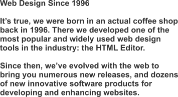 Web Design Since 1996  It's true, we were born in an actual coffee shop back in 1996. There we developed one of the most popular and widely used web design tools in the industry: the HTML Editor.  Since then, we've evolved with the web to bring you numerous new releases, and dozens of new innovative software products for developing and enhancing websites.