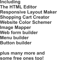 Including The HTML Editor Responsive Layout Maker Shopping Cart Creator Website Color Schemer Image Mapper Web form builder Menu builder Button builder  plus many more and some free ones too!