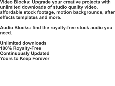 Video Blocks: Upgrade your creative projects with unlimited downloads of studio quality video, affordable stock footage, motion backgrounds, after effects templates and more.  Audio Blocks: find the royalty-free stock audio you need.  Unlimited downloads 100% Royalty-Free Continuously Updated Yours to Keep Forever