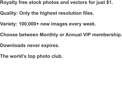 Royalty free stock photos and vectors for just $1.  Quality: Only the highest resolution files.  Variety: 100,000+ new images every week.  Choose between Monthly or Annual VIP membership.  Downloads never expires.  The world's top photo club.