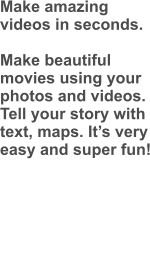 Make amazing videos in seconds.  Make beautiful movies using your photos and videos. Tell your story with text, maps. It's very easy and super fun!