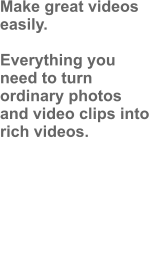 Make great videos easily.  Everything you need to turn ordinary photos and video clips into rich videos.